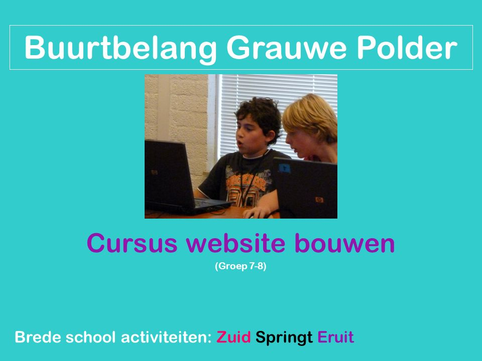 Cursus website bouwen (Groep 7-8) Brede school activiteiten: Zuid Springt Eruit Buurtbelang Grauwe Polder