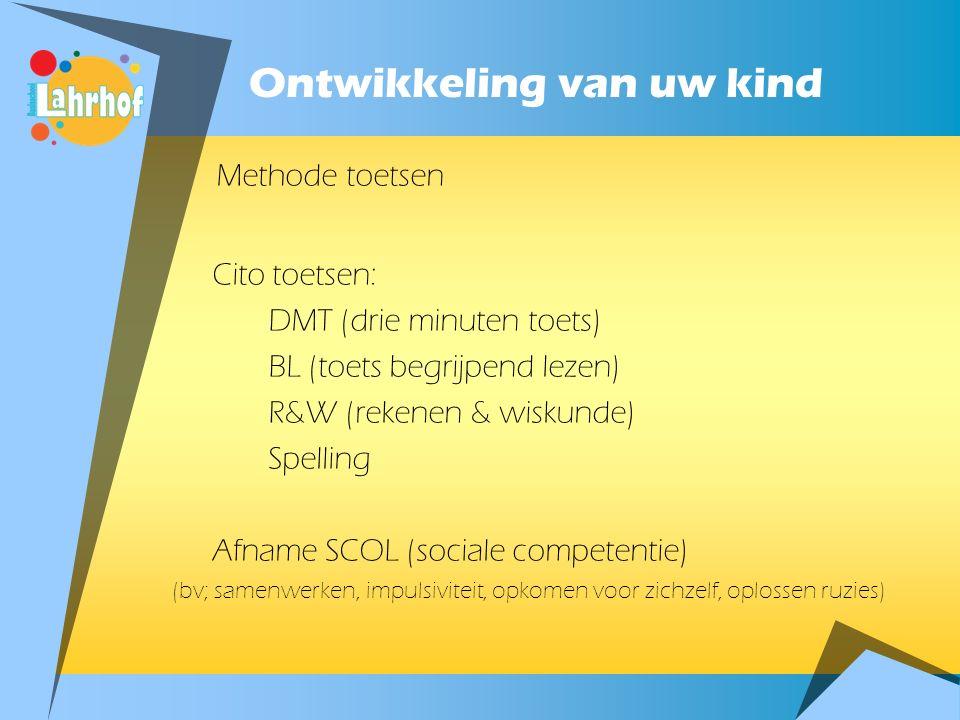 Ontwikkeling van uw kind Methode toetsen Cito toetsen: DMT (drie minuten toets) BL (toets begrijpend lezen) R&W (rekenen & wiskunde) Spelling Afname SCOL (sociale competentie) (bv; samenwerken, impulsiviteit, opkomen voor zichzelf, oplossen ruzies)