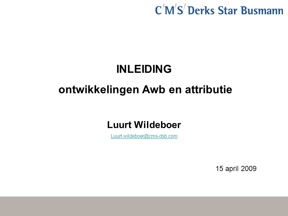 INLEIDING ontwikkelingen Awb en attributie Luurt Wildeboer Luurt.wildeboer@cms-dsb.com 15 april 2009