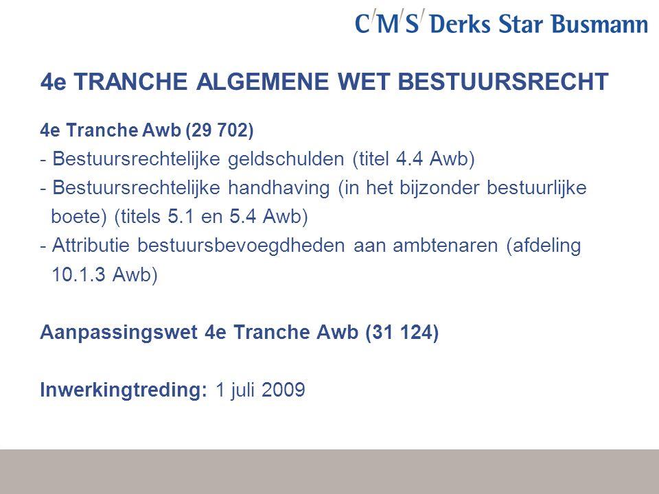 4e TRANCHE ALGEMENE WET BESTUURSRECHT 4e Tranche Awb (29 702) - Bestuursrechtelijke geldschulden (titel 4.4 Awb) - Bestuursrechtelijke handhaving (in het bijzonder bestuurlijke boete) (titels 5.1 en 5.4 Awb) - Attributie bestuursbevoegdheden aan ambtenaren (afdeling 10.1.3 Awb) Aanpassingswet 4e Tranche Awb (31 124) Inwerkingtreding: 1 juli 2009