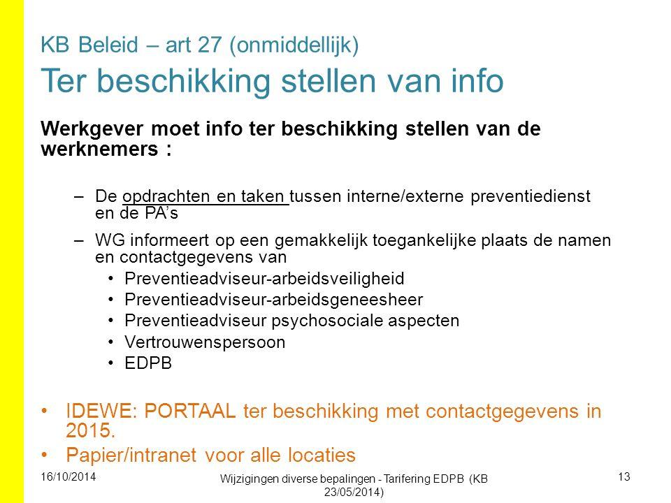 KB Beleid – art 27 (onmiddellijk) Ter beschikking stellen van info Werkgever moet info ter beschikking stellen van de werknemers : –De opdrachten en taken tussen interne/externe preventiedienst en de PA's –WG informeert op een gemakkelijk toegankelijke plaats de namen en contactgegevens van Preventieadviseur-arbeidsveiligheid Preventieadviseur-arbeidsgeneesheer Preventieadviseur psychosociale aspecten Vertrouwenspersoon EDPB IDEWE: PORTAAL ter beschikking met contactgegevens in 2015.