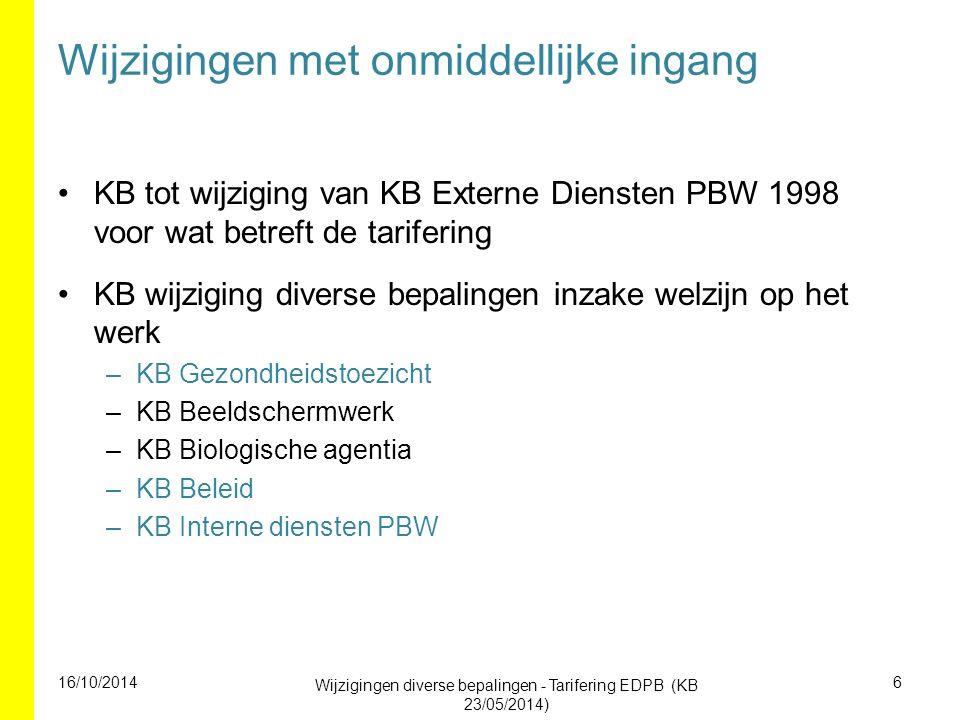 Wijzigingen met onmiddellijke ingang KB tot wijziging van KB Externe Diensten PBW 1998 voor wat betreft de tarifering KB wijziging diverse bepalingen inzake welzijn op het werk –KB Gezondheidstoezicht –KB Beeldschermwerk –KB Biologische agentia –KB Beleid –KB Interne diensten PBW 16/10/2014 Wijzigingen diverse bepalingen - Tarifering EDPB (KB 23/05/2014) 6