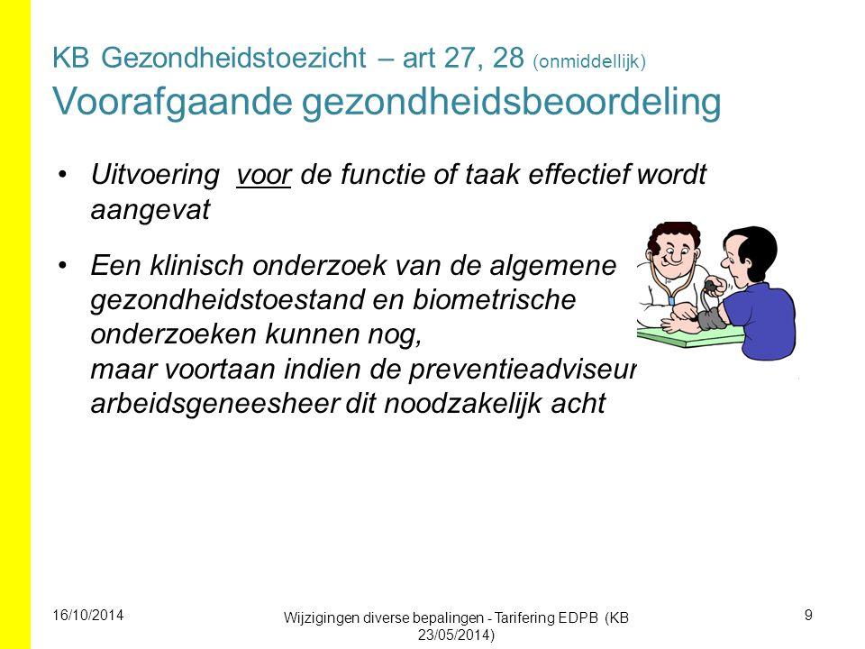 KB Gezondheidstoezicht – art 27, 28 (onmiddellijk) Voorafgaande gezondheidsbeoordeling Uitvoering voor de functie of taak effectief wordt aangevat Een klinisch onderzoek van de algemene gezondheidstoestand en biometrische onderzoeken kunnen nog, maar voortaan indien de preventieadviseur- arbeidsgeneesheer dit noodzakelijk acht 16/10/2014 Wijzigingen diverse bepalingen - Tarifering EDPB (KB 23/05/2014) 9