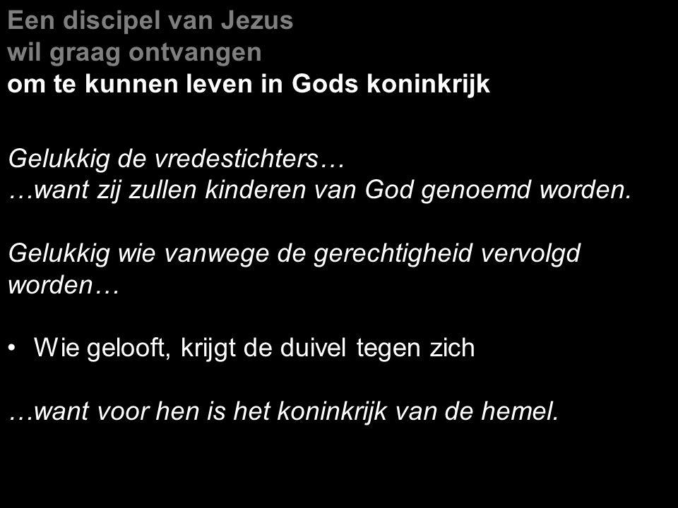 Een discipel van Jezus wil graag ontvangen om te kunnen leven in Gods koninkrijk Gelukkig de vredestichters… …want zij zullen kinderen van God genoemd