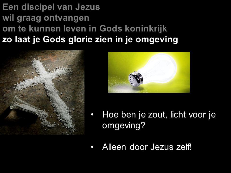 Een discipel van Jezus wil graag ontvangen om te kunnen leven in Gods koninkrijk zo laat je Gods glorie zien in je omgeving Hoe ben je zout, licht voo