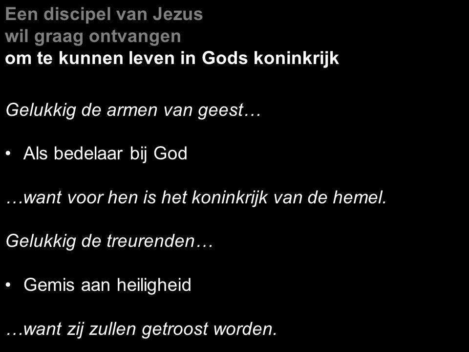 Een discipel van Jezus wil graag ontvangen om te kunnen leven in Gods koninkrijk Gelukkig de armen van geest… Als bedelaar bij God …want voor hen is h