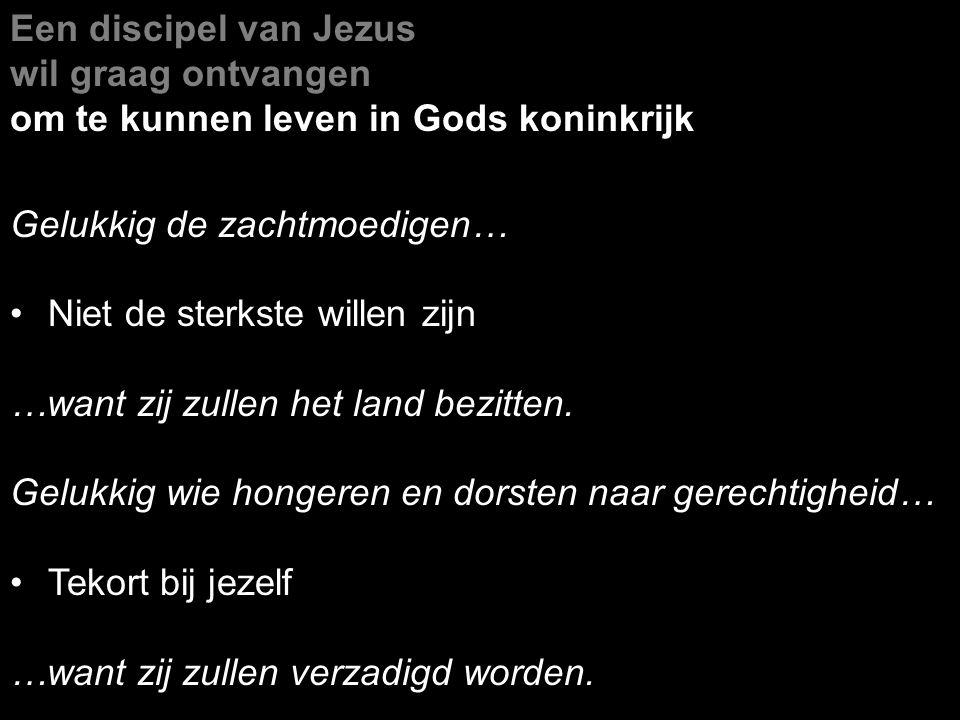 Een discipel van Jezus wil graag ontvangen om te kunnen leven in Gods koninkrijk Gelukkig de zachtmoedigen… Niet de sterkste willen zijn …want zij zul