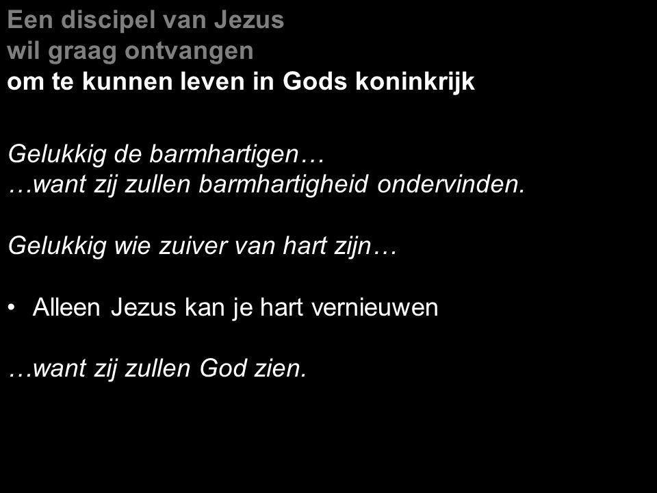Een discipel van Jezus wil graag ontvangen om te kunnen leven in Gods koninkrijk Gelukkig de barmhartigen… …want zij zullen barmhartigheid ondervinden