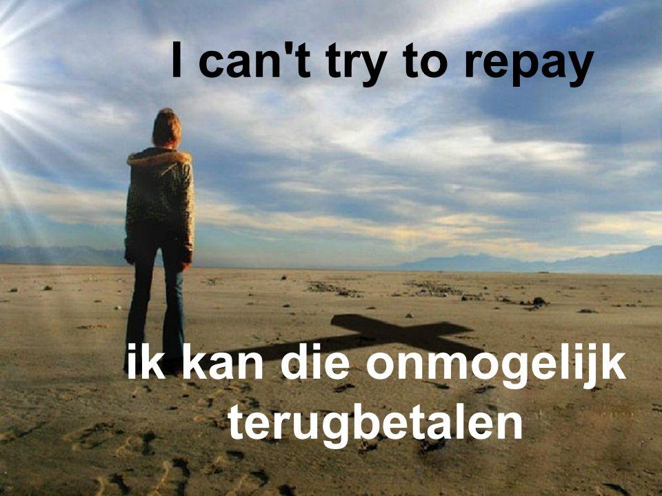I can t try to repay ik kan die onmogelijk terugbetalen