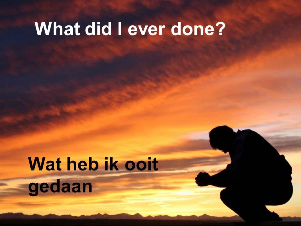 What did I ever done Wat heb ik ooit gedaan