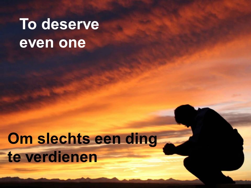 Om slechts een ding te verdienen To deserve even one