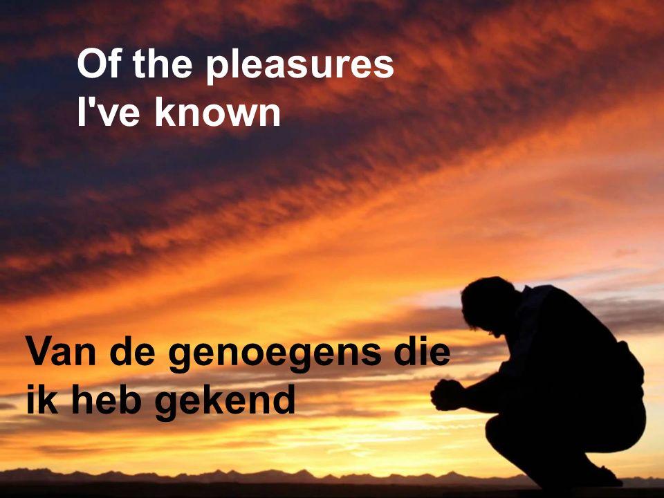 Of the pleasures I ve known Van de genoegens die ik heb gekend