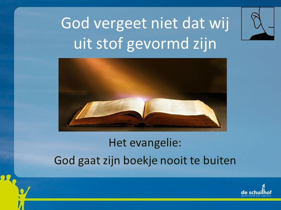 God vergeet niet dat wij uit stof gevormd zijn Het evangelie: God gaat zijn boekje nooit te buiten