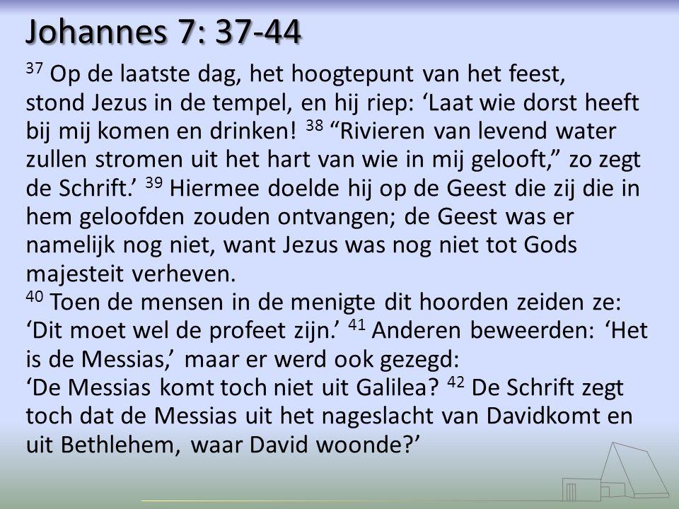 Johannes 7: 37-44 37 Op de laatste dag, het hoogtepunt van het feest, stond Jezus in de tempel, en hij riep: 'Laat wie dorst heeft bij mij komen en drinken.