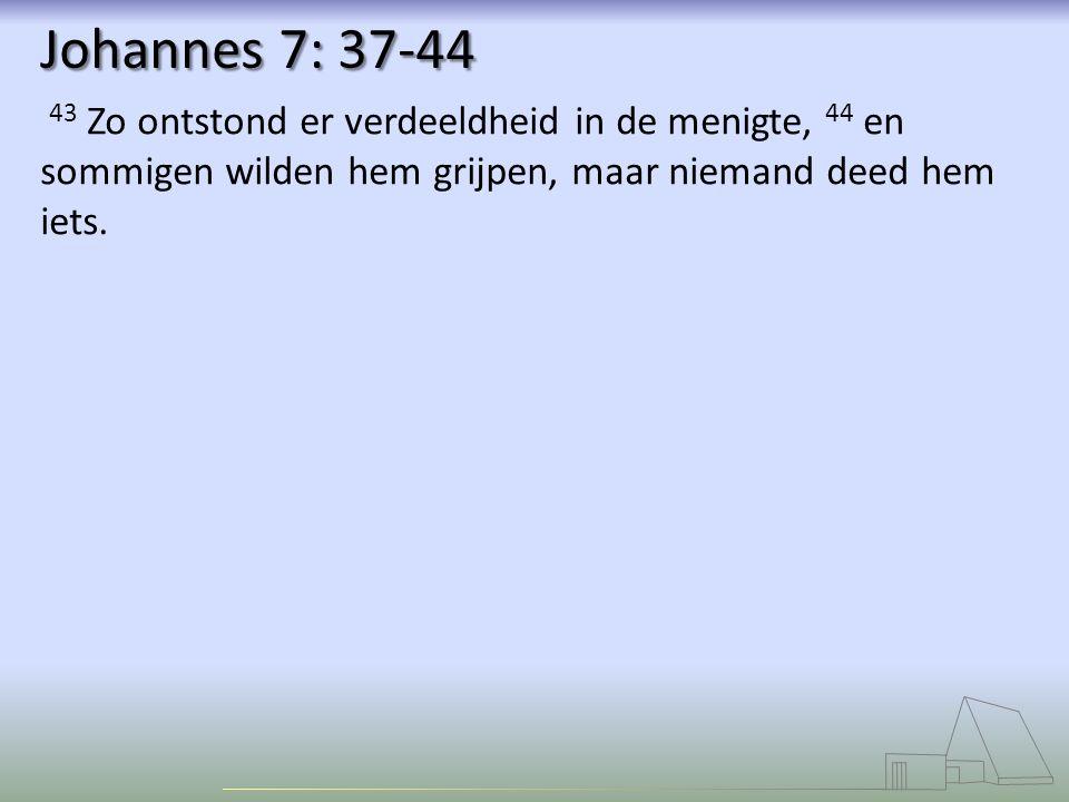 Johannes 7: 37-44 43 Zo ontstond er verdeeldheid in de menigte, 44 en sommigen wilden hem grijpen, maar niemand deed hem iets.