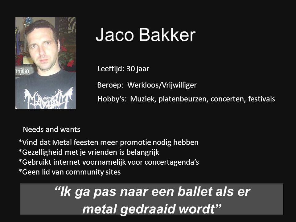 Jaco Bakker Ik ga pas naar een ballet als er metal gedraaid wordt - Beroep: Werkloos/Vrijwilliger Hobby's: Muziek, platenbeurzen, concerten, festivals *Vind dat Metal feesten meer promotie nodig hebben *Gezelligheid met je vrienden is belangrijk *Gebruikt internet voornamelijk voor concertagenda's *Geen lid van community sites Leeftijd: 30 jaar Needs and wants