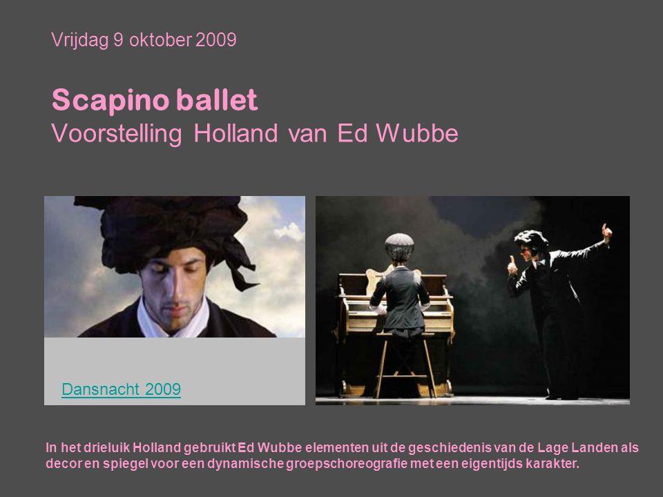 Vrijdag 9 oktober 2009 Scapino ballet Voorstelling Holland van Ed Wubbe In het drieluik Holland gebruikt Ed Wubbe elementen uit de geschiedenis van de Lage Landen als decor en spiegel voor een dynamische groepschoreografie met een eigentijds karakter.