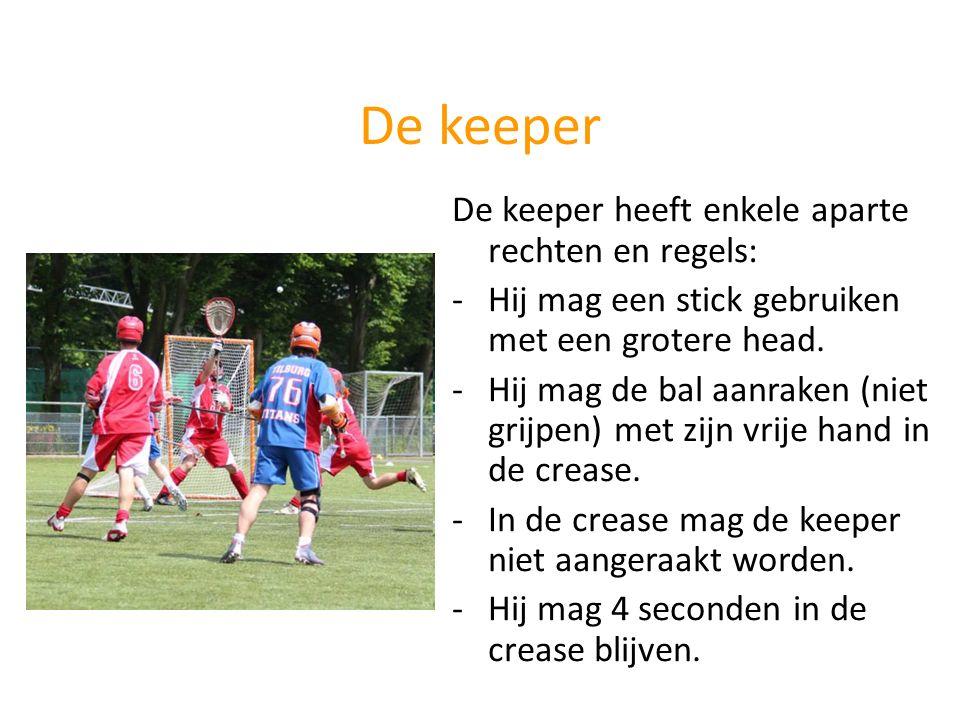 De keeper De keeper heeft enkele aparte rechten en regels: -Hij mag een stick gebruiken met een grotere head. -Hij mag de bal aanraken (niet grijpen)