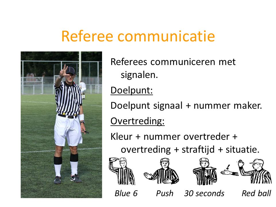 Referee communicatie Referees communiceren met signalen. Doelpunt: Doelpunt signaal + nummer maker. Overtreding: Kleur + nummer overtreder + overtredi