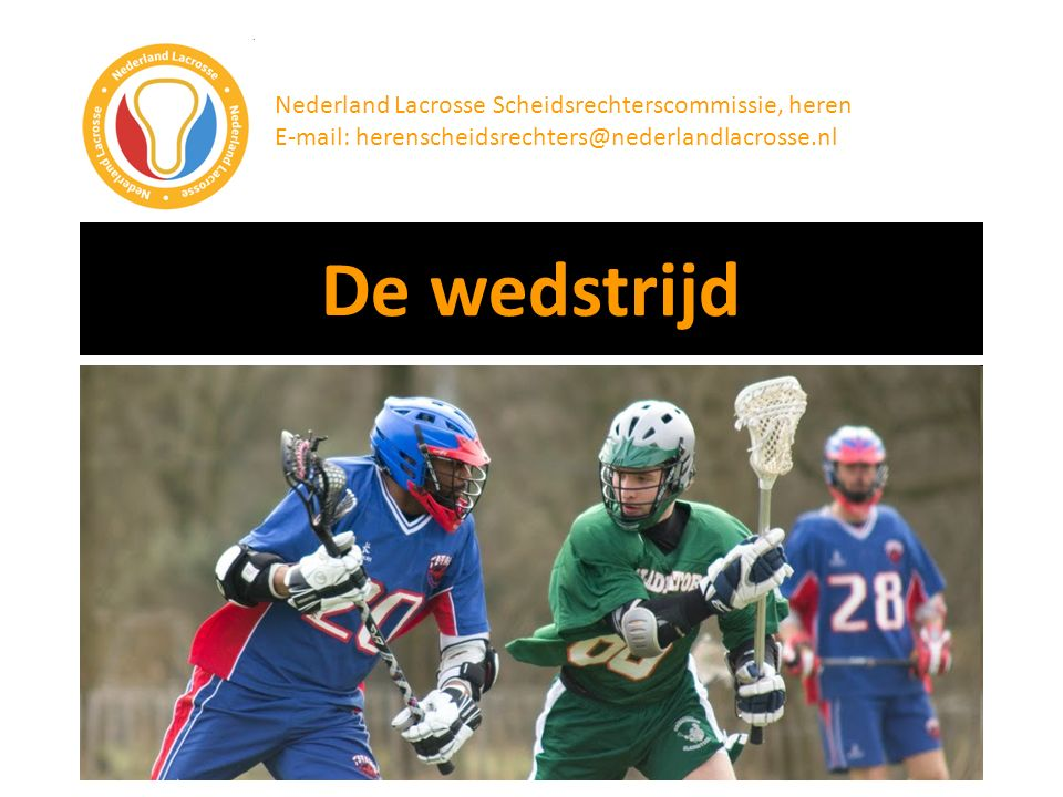 Eind van de presentatie Nederland Lacrosse Scheidsrechterscommissie, heren E-mail: herenscheidsrechters@nederlandlacrosse.nl De presentatie heeft je hopelijk geholpen met het voorbereiden op je eerste lacrossewedstrijd.