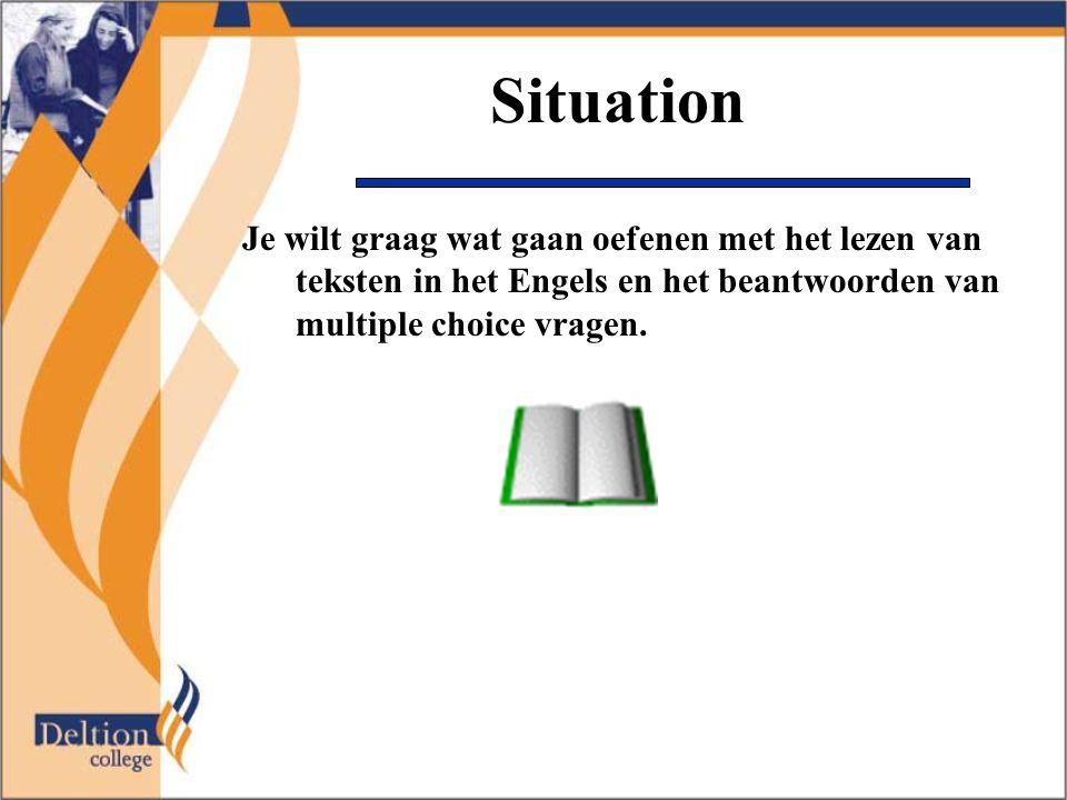 Situation Je wilt graag wat gaan oefenen met het lezen van teksten in het Engels en het beantwoorden van multiple choice vragen.