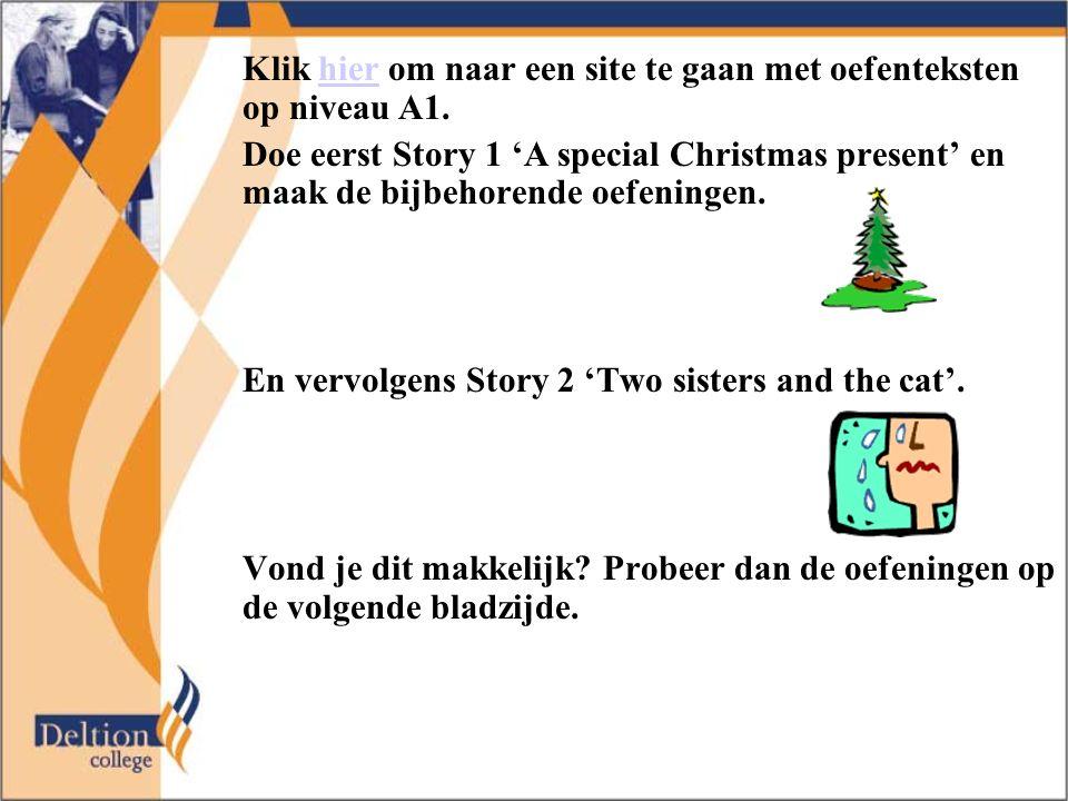 Klik hier om naar een site te gaan met oefenteksten op niveau A1.hier Doe eerst Story 1 'A special Christmas present' en maak de bijbehorende oefeningen.