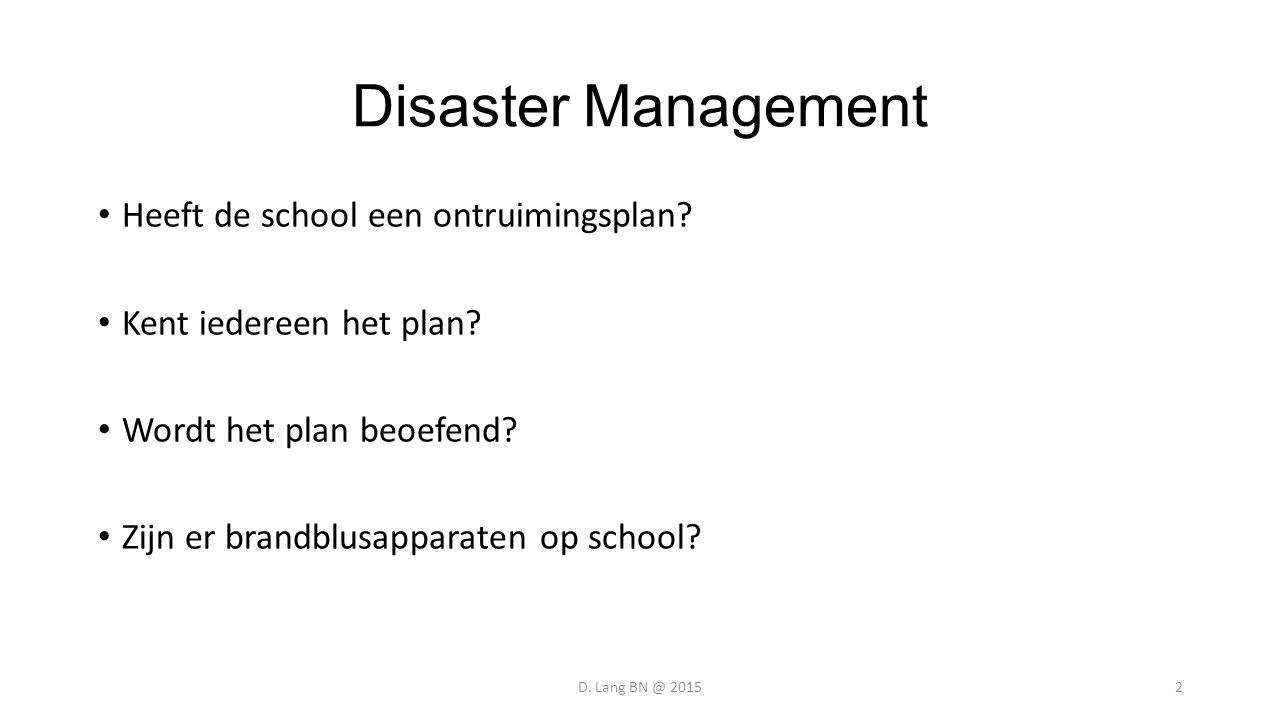 Disaster Management Heeft de school een ontruimingsplan? Kent iedereen het plan? Wordt het plan beoefend? Zijn er brandblusapparaten op school? D. Lan