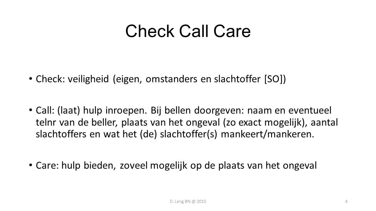 Check Call Care Check: veiligheid (eigen, omstanders en slachtoffer [SO]) Call: (laat) hulp inroepen. Bij bellen doorgeven: naam en eventueel telnr va