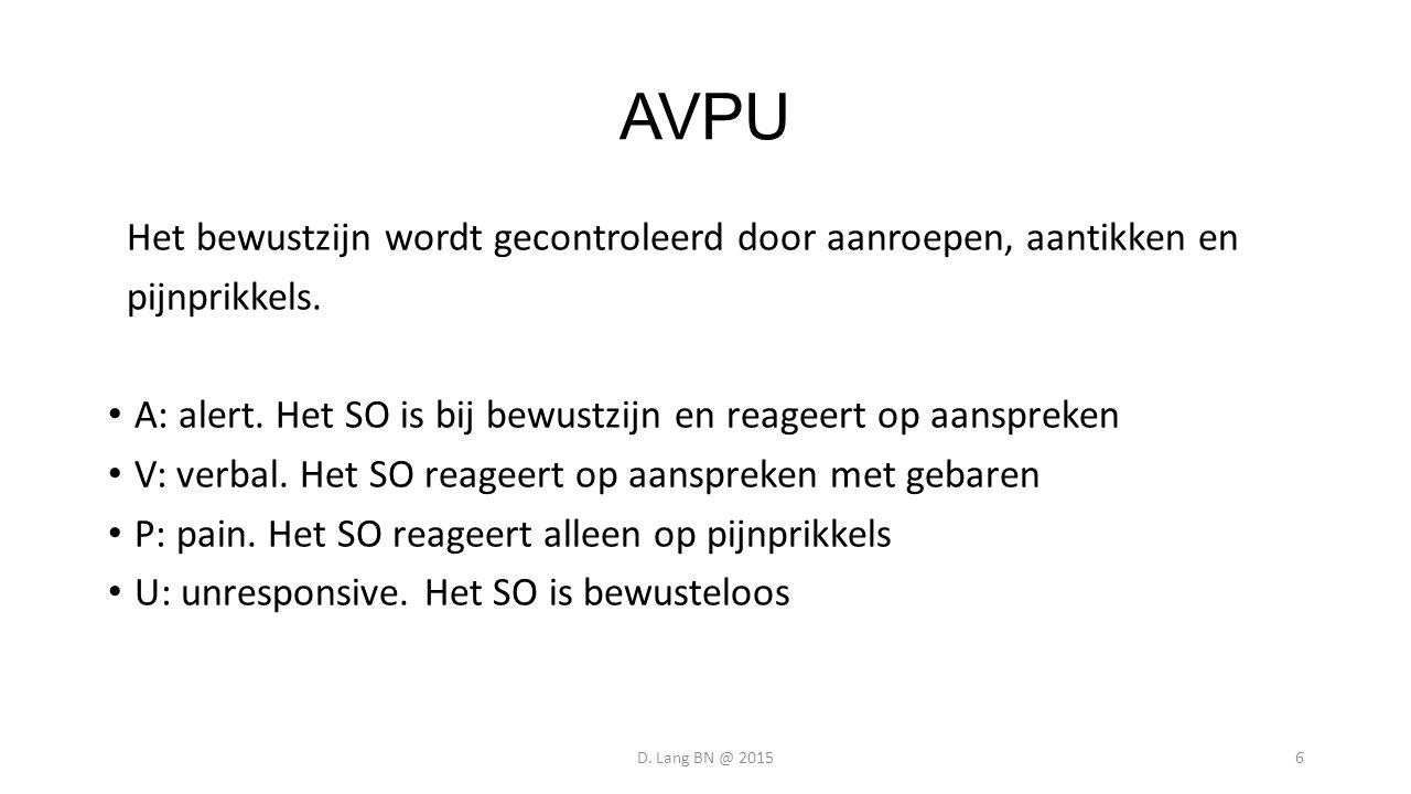 AVPU Het bewustzijn wordt gecontroleerd door aanroepen, aantikken en pijnprikkels. A: alert. Het SO is bij bewustzijn en reageert op aanspreken V: ver