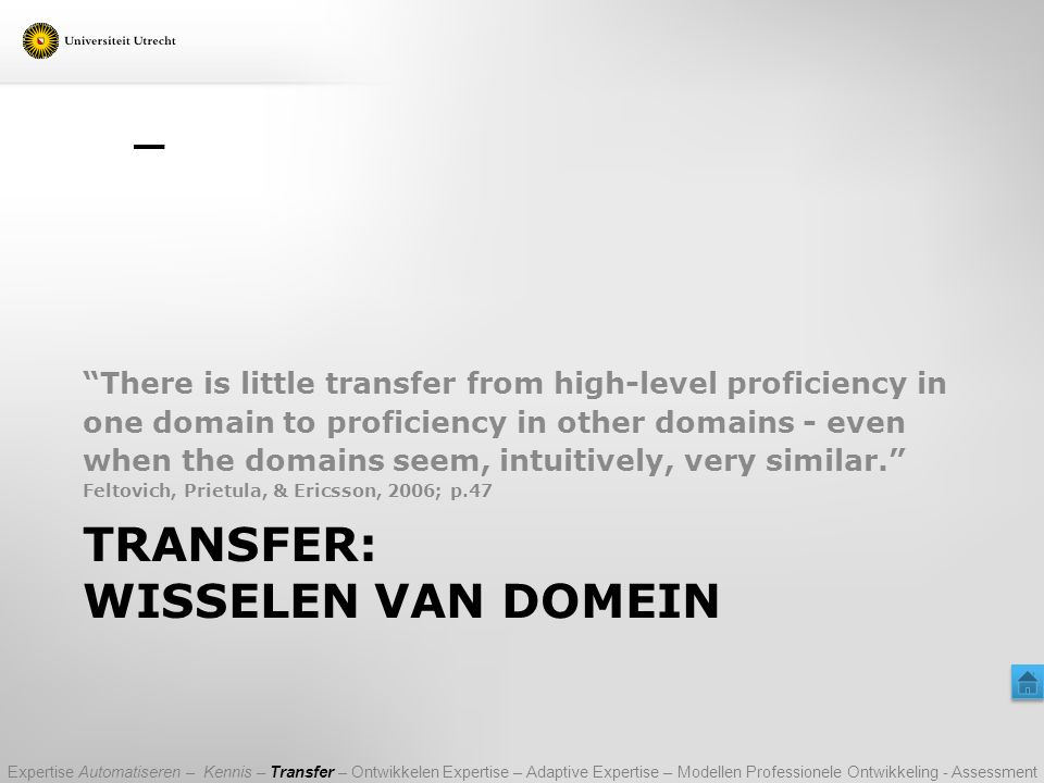 TRANSFER: WISSELEN VAN DOMEIN There is little transfer from high-level proficiency in one domain to proficiency in other domains - even when the domains seem, intuitively, very similar. Feltovich, Prietula, & Ericsson, 2006; p.47 Expertise Automatiseren – Kennis – Transfer – Ontwikkelen Expertise – Adaptive Expertise – Modellen Professionele Ontwikkeling - Assessment