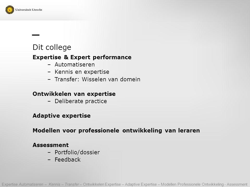 Dit college Expertise & Expert performance –Automatiseren –Kennis en expertise –Transfer: Wisselen van domein Ontwikkelen van expertise –Deliberate pr