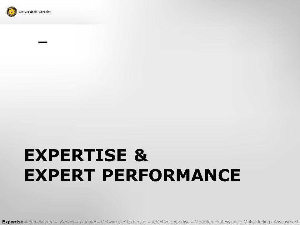 EXPERTISE & EXPERT PERFORMANCE Expertise Automatiseren – Kennis – Transfer – Ontwikkelen Expertise – Adaptive Expertise – Modellen Professionele Ontwi