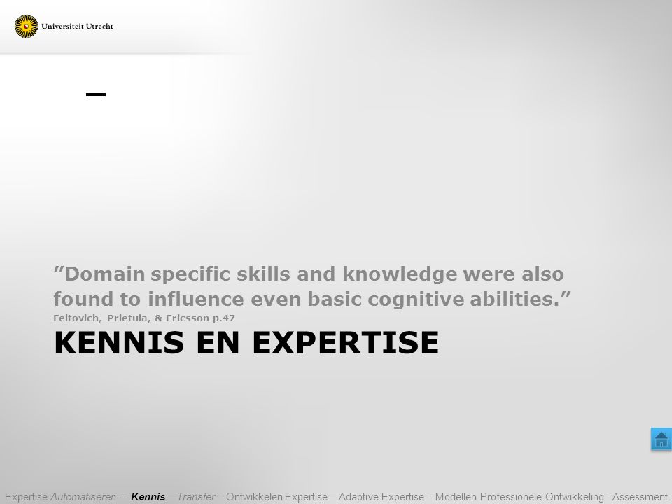 KENNIS EN EXPERTISE Domain specific skills and knowledge were also found to influence even basic cognitive abilities. Feltovich, Prietula, & Ericsson p.47 Expertise Automatiseren – Kennis – Transfer – Ontwikkelen Expertise – Adaptive Expertise – Modellen Professionele Ontwikkeling - Assessment