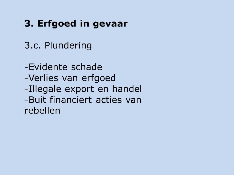 3. Erfgoed in gevaar 3.c. Plundering -Evidente schade -Verlies van erfgoed -Illegale export en handel -Buit financiert acties van rebellen