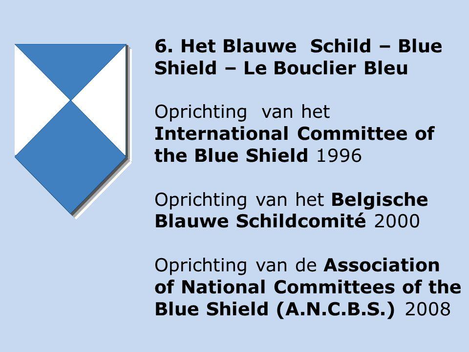 6. Het Blauwe Schild – Blue Shield – Le Bouclier Bleu Oprichting van het International Committee of the Blue Shield 1996 Oprichting van het Belgische