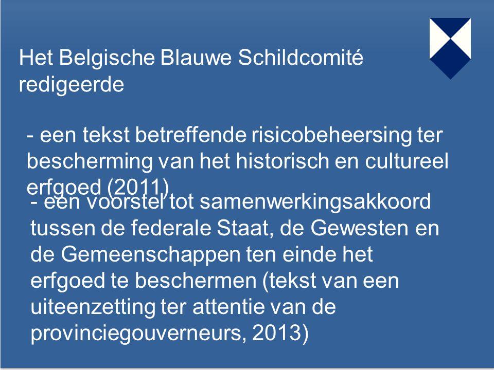 37 Het Belgische Blauwe Schildcomité redigeerde - een tekst betreffende risicobeheersing ter bescherming van het historisch en cultureel erfgoed (2011) - een voorstel tot samenwerkingsakkoord tussen de federale Staat, de Gewesten en de Gemeenschappen ten einde het erfgoed te beschermen (tekst van een uiteenzetting ter attentie van de provinciegouverneurs, 2013)