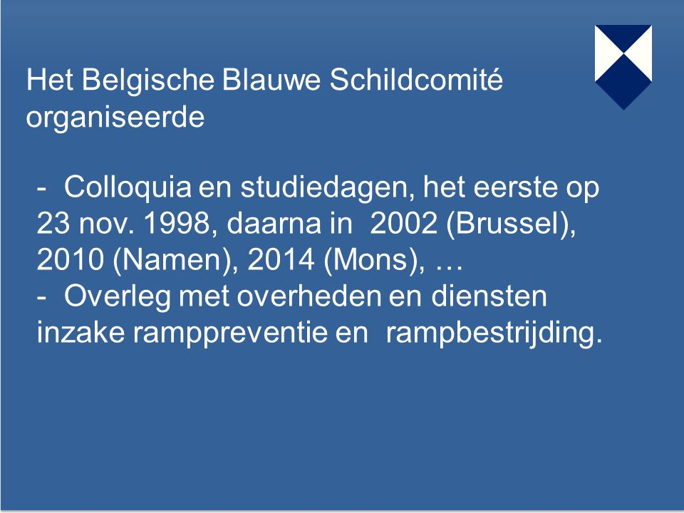 38 Het Belgische Blauwe Schildcomité organiseerde - Colloquia en studiedagen, het eerste op 23 nov. 1998, daarna in 2002 (Brussel), 2010 (Namen), 2014