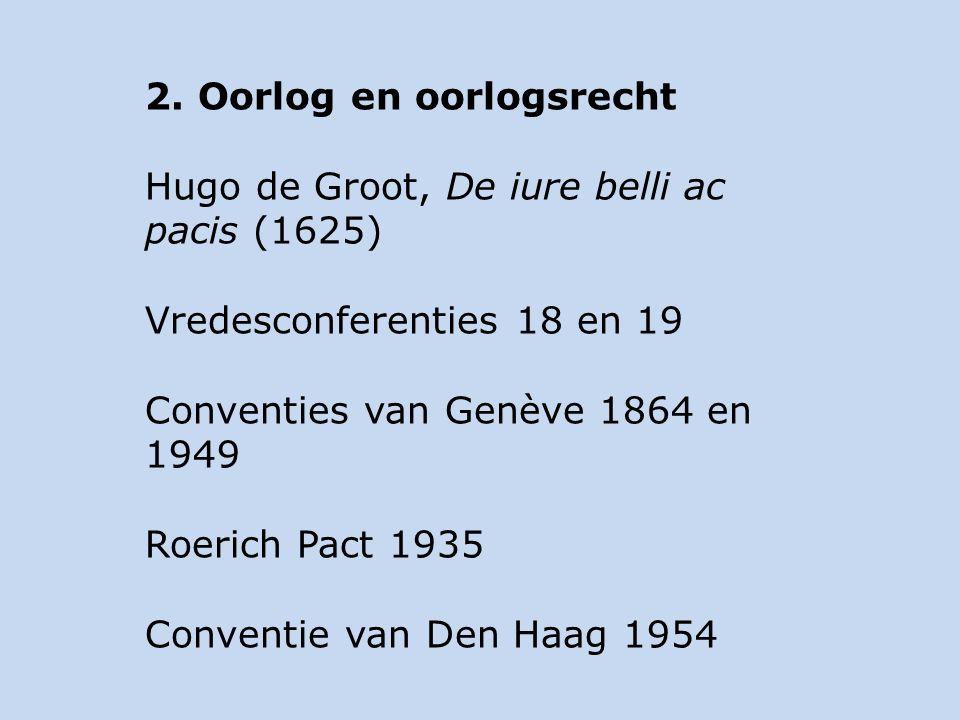 2. Oorlog en oorlogsrecht Hugo de Groot, De iure belli ac pacis (1625) Vredesconferenties 18 en 19 Conventies van Genève 1864 en 1949 Roerich Pact 193