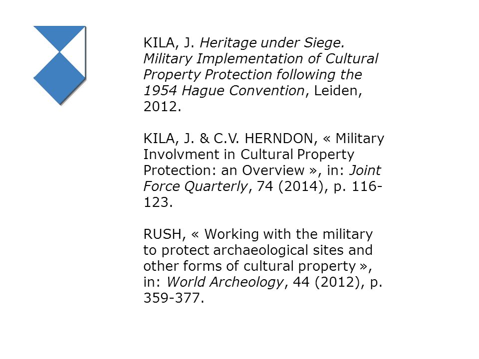 KILA, J. Heritage under Siege. Military Implementation of Cultural Property Protection following the 1954 Hague Convention, Leiden, 2012. KILA, J. & C
