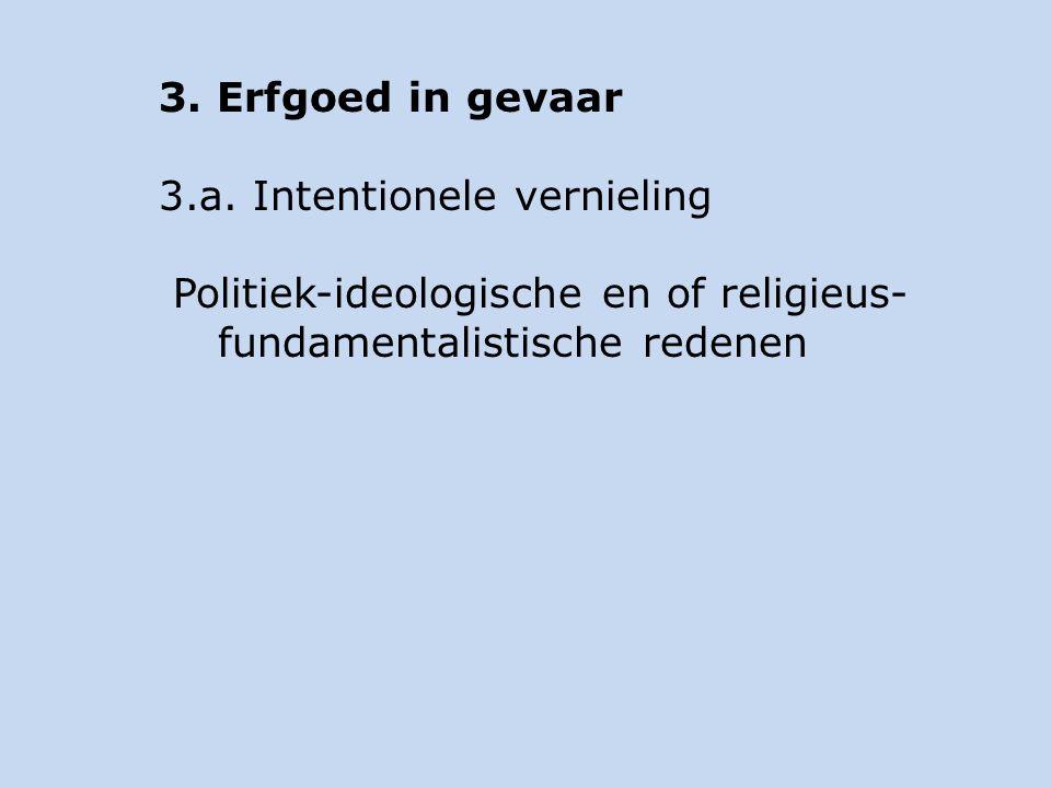 3. Erfgoed in gevaar 3.a. Intentionele vernieling Politiek-ideologische en of religieus- fundamentalistische redenen