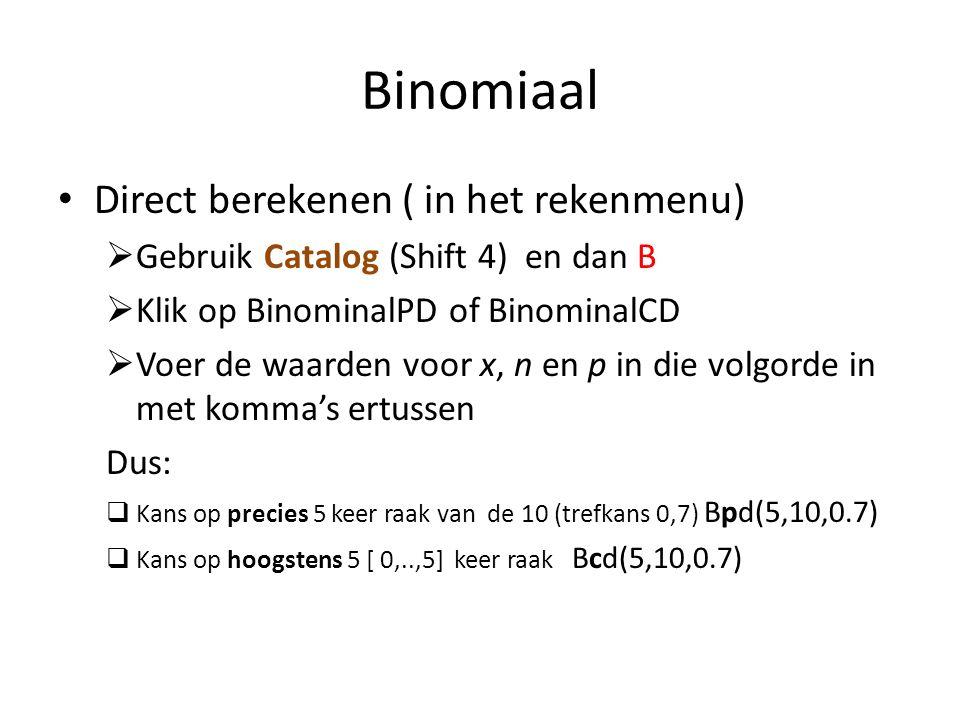 Binomiaal Direct berekenen ( in het rekenmenu)  Gebruik Catalog (Shift 4) en dan B  Klik op BinominalPD of BinominalCD  Voer de waarden voor x, n en p in die volgorde in met komma's ertussen Dus:  Kans op precies 5 keer raak van de 10 (trefkans 0,7) Bpd(5,10,0.7)  Kans op hoogstens 5 [ 0,..,5] keer raak Bcd(5,10,0.7)