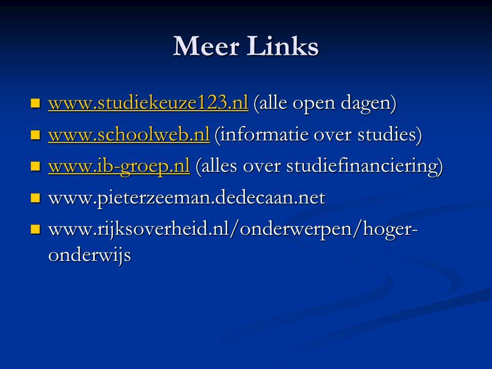Meer Links www.studiekeuze123.nl (alle open dagen) www.studiekeuze123.nl (alle open dagen) www.studiekeuze123.nl www.schoolweb.nl (informatie over studies) www.schoolweb.nl (informatie over studies) www.schoolweb.nl www.ib-groep.nl (alles over studiefinanciering) www.ib-groep.nl (alles over studiefinanciering) www.ib-groep.nl www.pieterzeeman.dedecaan.net www.pieterzeeman.dedecaan.net www.rijksoverheid.nl/onderwerpen/hoger- onderwijs www.rijksoverheid.nl/onderwerpen/hoger- onderwijs
