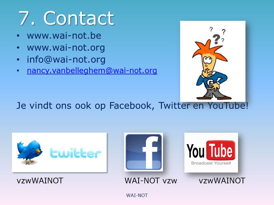 7. Contact www.wai-not.be www.wai-not.org info@wai-not.org nancy.vanbelleghem@wai-not.org Je vindt ons ook op Facebook, Twitter en YouTube! vzwWAINOT