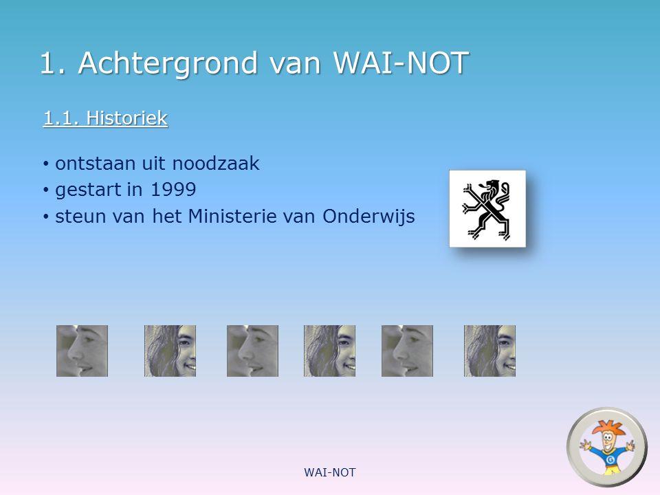 1. Achtergrond van WAI-NOT 1.1. Historiek ontstaan uit noodzaak gestart in 1999 steun van het Ministerie van Onderwijs WAI-NOT