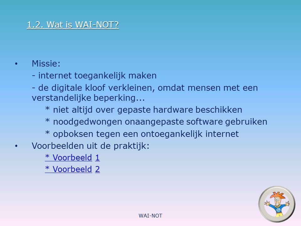 1.2. Wat is WAI-NOT? Missie: - internet toegankelijk maken - de digitale kloof verkleinen, omdat mensen met een verstandelijke beperking... * niet alt