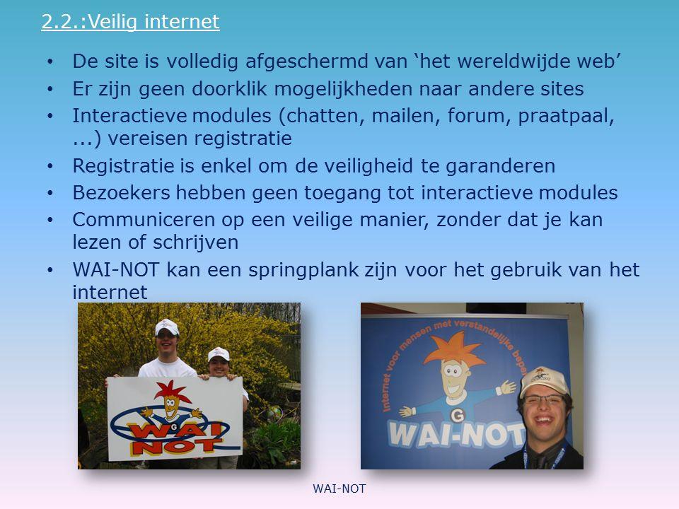 2.2.:Veilig internet De site is volledig afgeschermd van 'het wereldwijde web' Er zijn geen doorklik mogelijkheden naar andere sites Interactieve modu