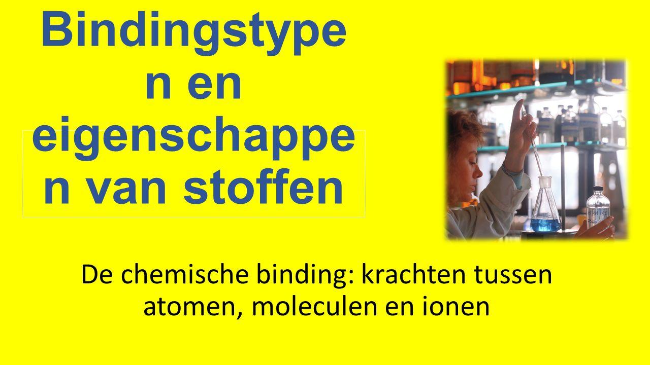 Bindingstype n en eigenschappe n van stoffen De chemische binding: krachten tussen atomen, moleculen en ionen