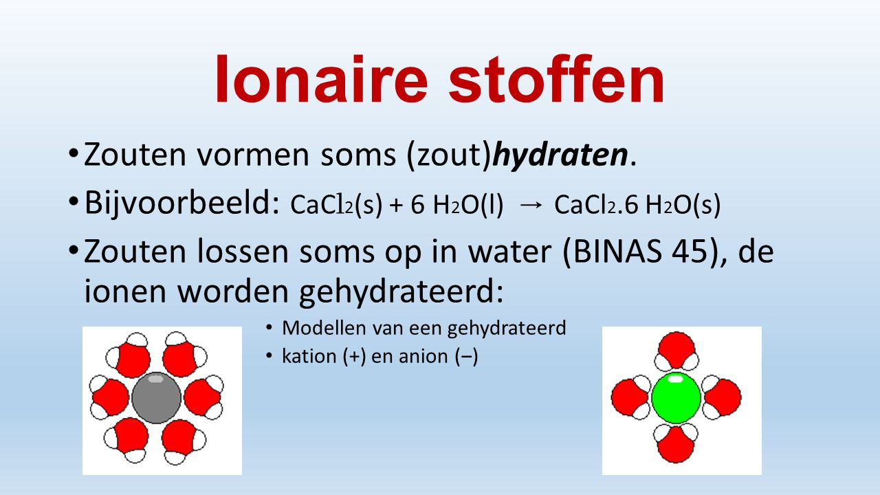 Ionaire stoffen Zouten vormen soms (zout)hydraten. Bijvoorbeeld: CaC l 2 (s) + 6 H 2 O(l) → CaCl 2.6 H 2 O(s) Zouten lossen soms op in water (BINAS 45