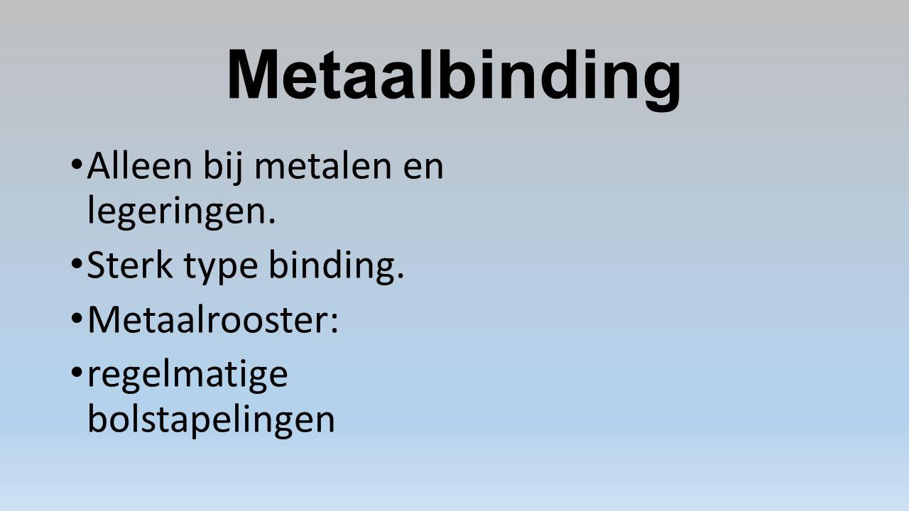 Metaalbinding Alleen bij metalen en legeringen.Sterk type binding.