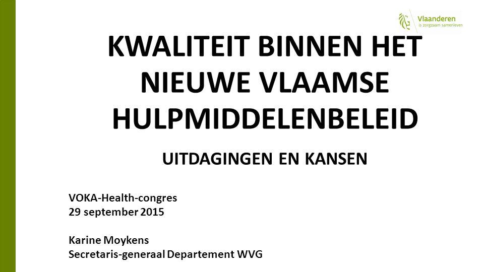 KWALITEIT BINNEN HET NIEUWE VLAAMSE HULPMIDDELENBELEID UITDAGINGEN EN KANSEN VOKA-Health-congres 29 september 2015 Karine Moykens Secretaris-generaal Departement WVG